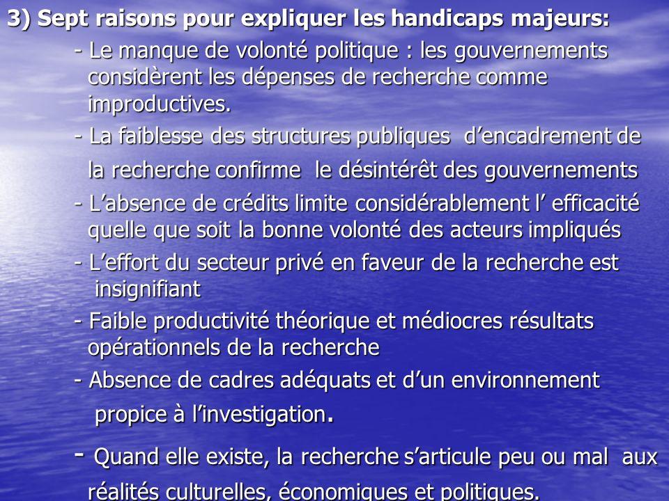 3) Sept raisons pour expliquer les handicaps majeurs: - Le manque de volonté politique : les gouvernements considèrent les dépenses de recherche comme improductives.