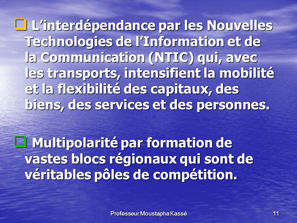 Professeur Moustapha Kassé11 Linterdépendance par les Nouvelles Technologies de lInformation et de la Communication (NTIC) qui, avec les transports, intensifient la mobilité et la flexibilité des capitaux, des biens, des services et des personnes.