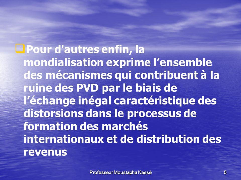 Professeur Moustapha Kassé5 Pour d autres enfin, la mondialisation exprime lensemble des mécanismes qui contribuent à la ruine des PVD par le biais de léchange inégal caractéristique des distorsions dans le processus de formation des marchés internationaux et de distribution des revenus