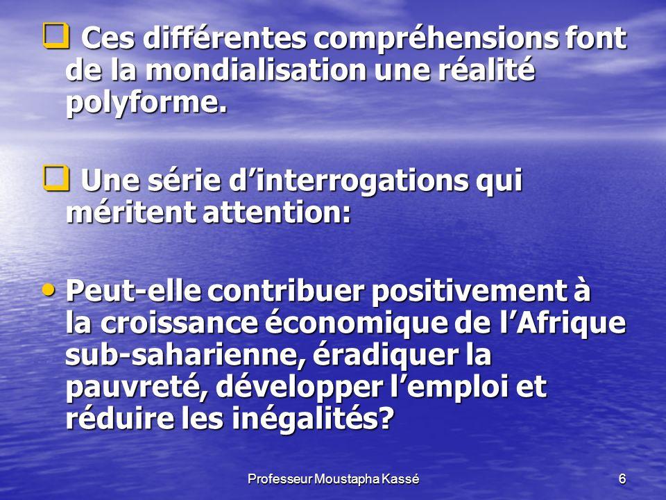 Professeur Moustapha Kassé6 Ces différentes compréhensions font de la mondialisation une réalité polyforme.