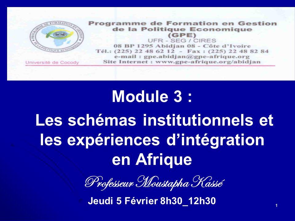 Module 3 : Les schémas institutionnels et les expériences dintégration Les schémas institutionnels et les expériences dintégration en Afrique Professeur Moustapha Kassé Jeudi 5 Février 8h30_12h30 1