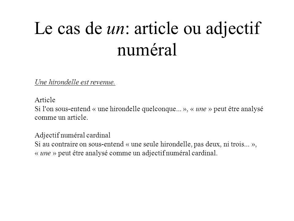 Le cas de un: article ou adjectif numéral Une hirondelle est revenue. Article Si l'on sous-entend « une hirondelle quelconque... », « une » peut être