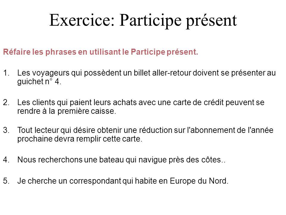 Exercice: Participe présent Réfaire les phrases en utilisant le Participe présent. 1. Les voyageurs qui possèdent un billet aller-retour doivent se pr