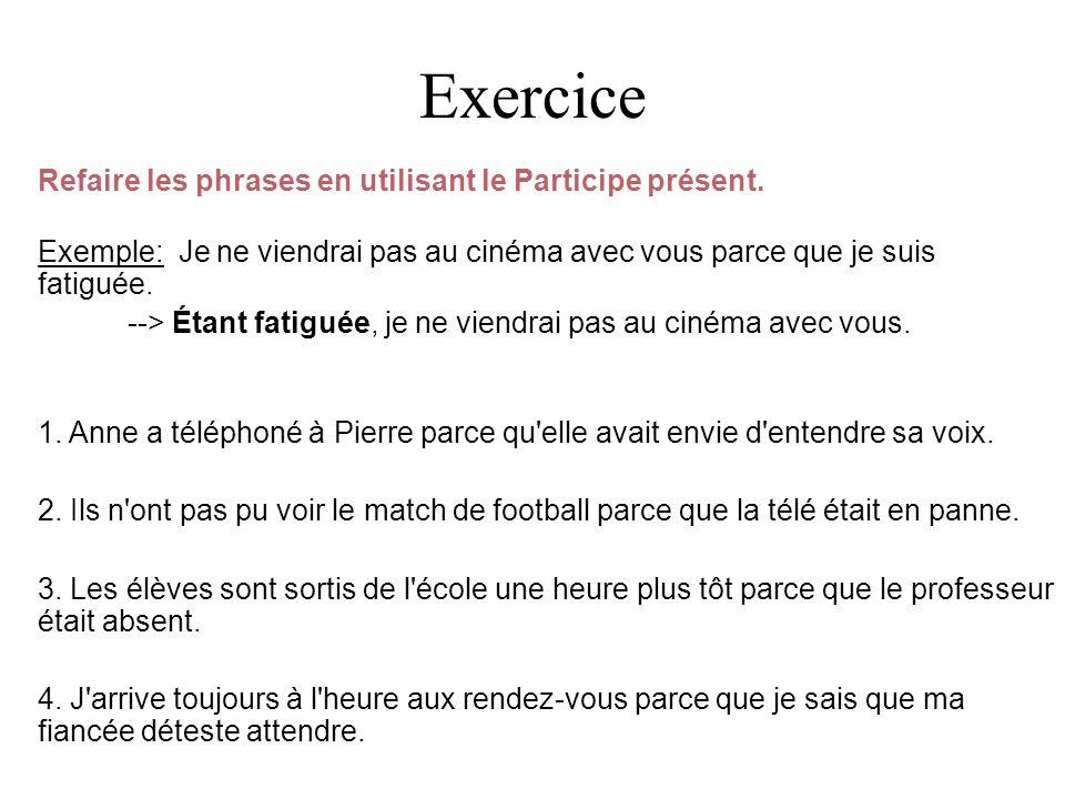 Exercice Refaire les phrases en utilisant le Participe présent. Exemple: Je ne viendrai pas au cinéma avec vous parce que je suis fatiguée. --> Étant