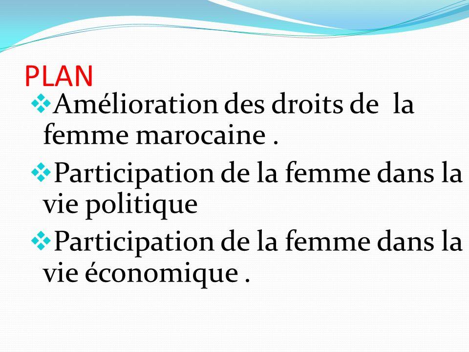 PLAN Amélioration des droits de la femme marocaine. Participation de la femme dans la vie politique Participation de la femme dans la vie économique.