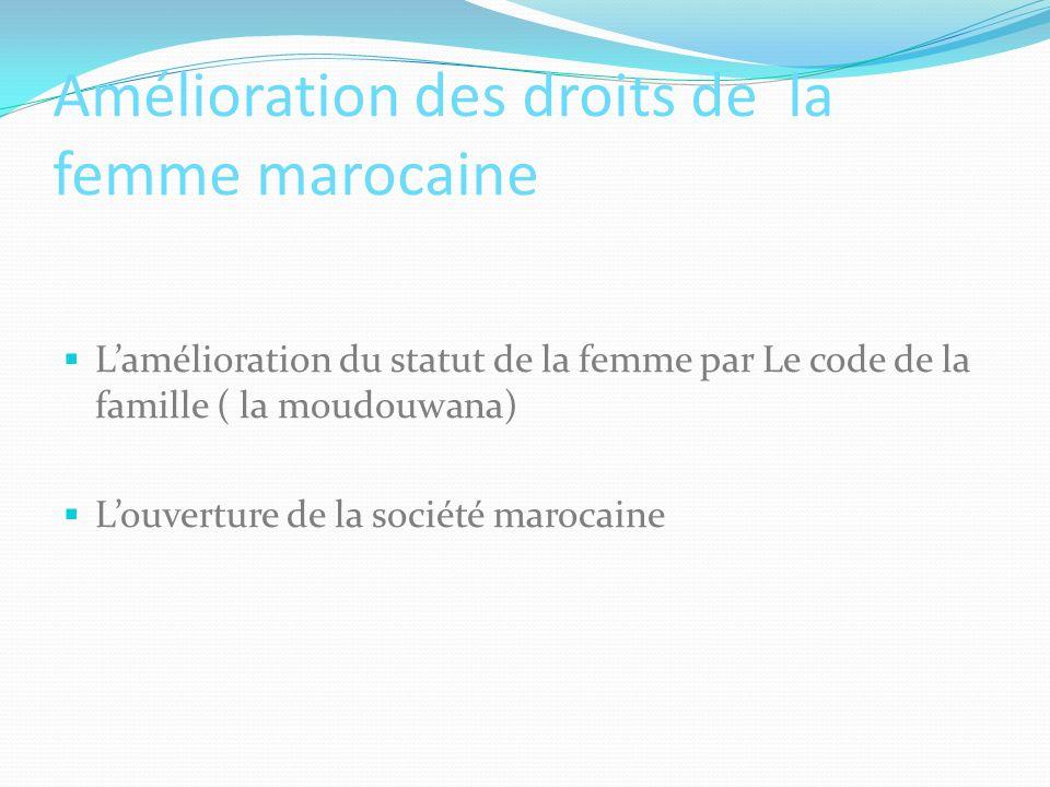 Amélioration des droits de la femme marocaine Lamélioration du statut de la femme par Le code de la famille ( la moudouwana) Louverture de la société