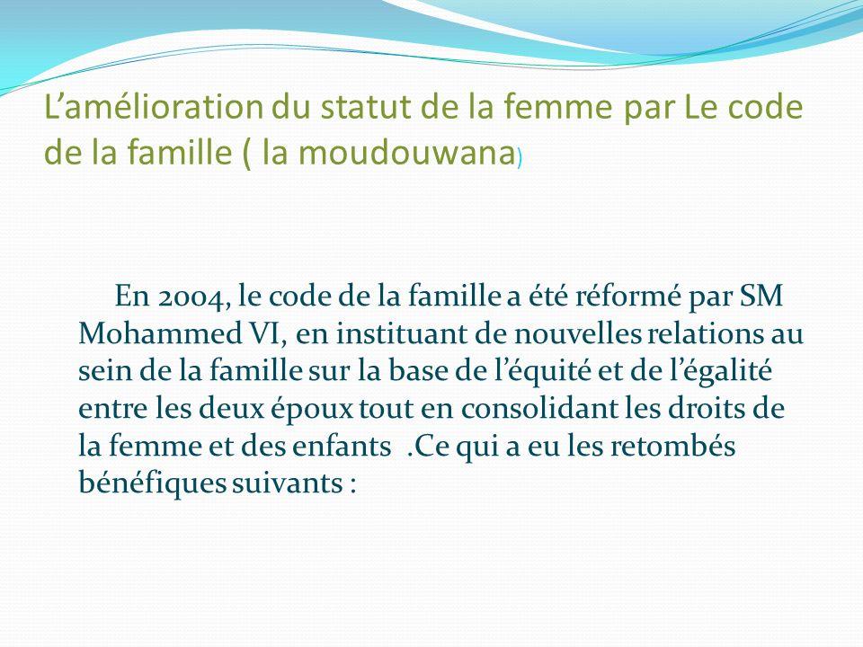 Lamélioration du statut de la femme par Le code de la famille ( la moudouwana ) En 2004, le code de la famille a été réformé par SM Mohammed VI, en instituant de nouvelles relations au sein de la famille sur la base de léquité et de légalité entre les deux époux tout en consolidant les droits de la femme et des enfants.Ce qui a eu les retombés bénéfiques suivants :