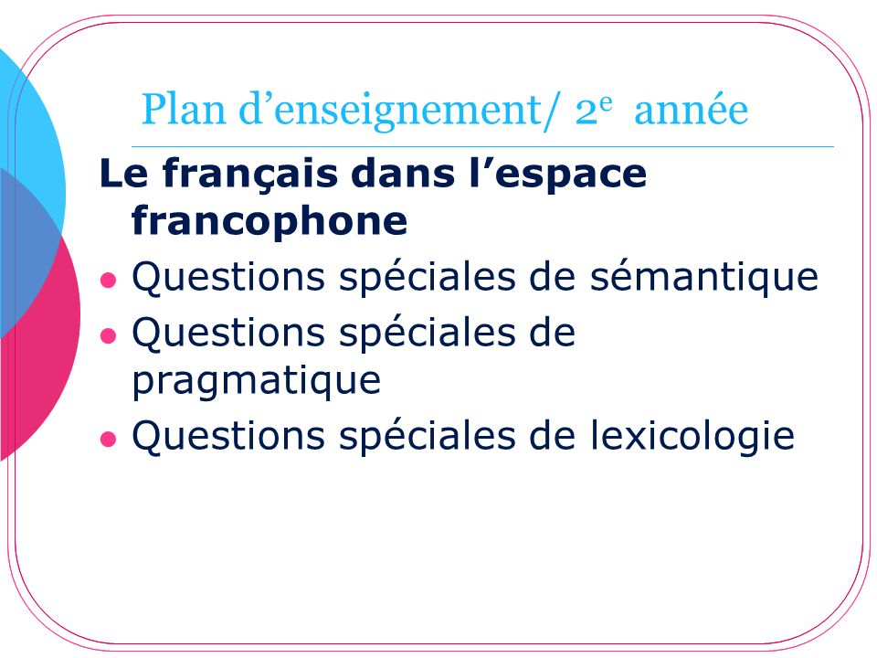 Plan denseignement/ 2 e année Le français dans lespace francophone Questions spéciales de sémantique Questions spéciales de pragmatique Questions spéc