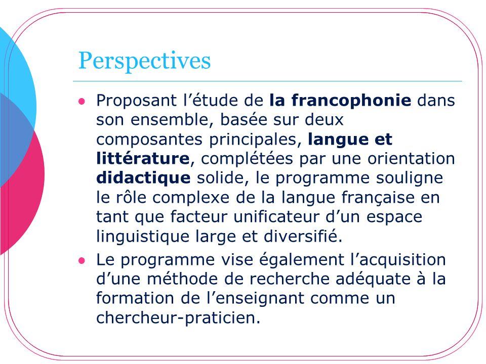 Perspectives Proposant létude de la francophonie dans son ensemble, basée sur deux composantes principales, langue et littérature, complétées par une