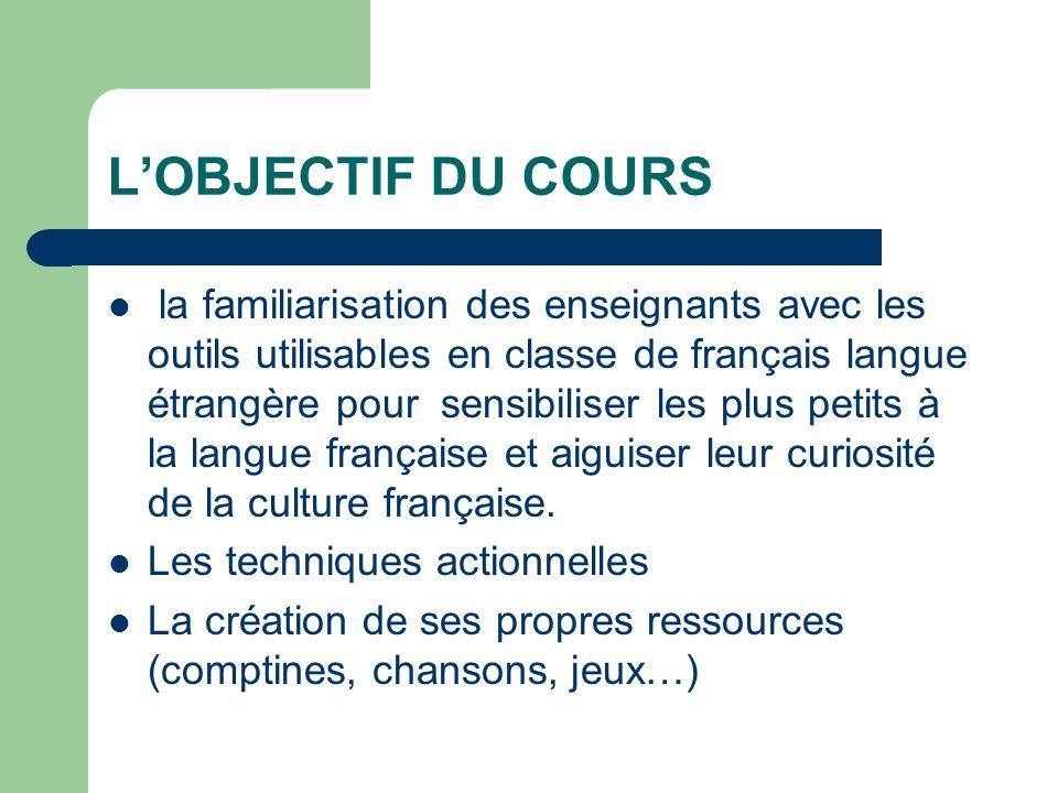 LOBJECTIF DU COURS la familiarisation des enseignants avec les outils utilisables en classe de français langue étrangère pour sensibiliser les plus petits à la langue française et aiguiser leur curiosité de la culture française.
