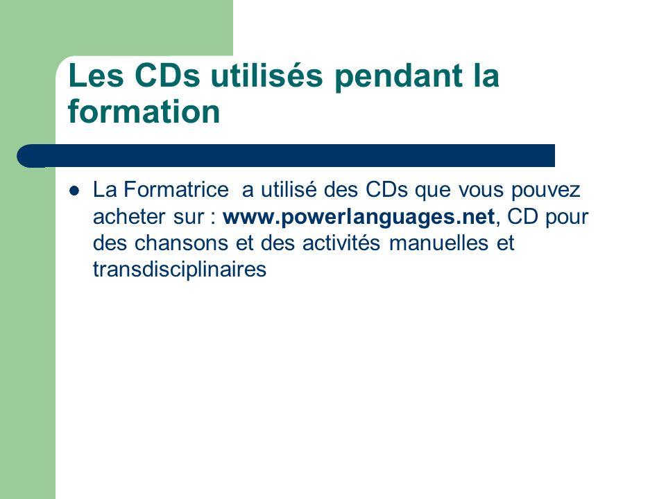 Les CDs utilisés pendant la formation La Formatrice a utilisé des CDs que vous pouvez acheter sur : www.powerlanguages.net, CD pour des chansons et des activités manuelles et transdisciplinaires
