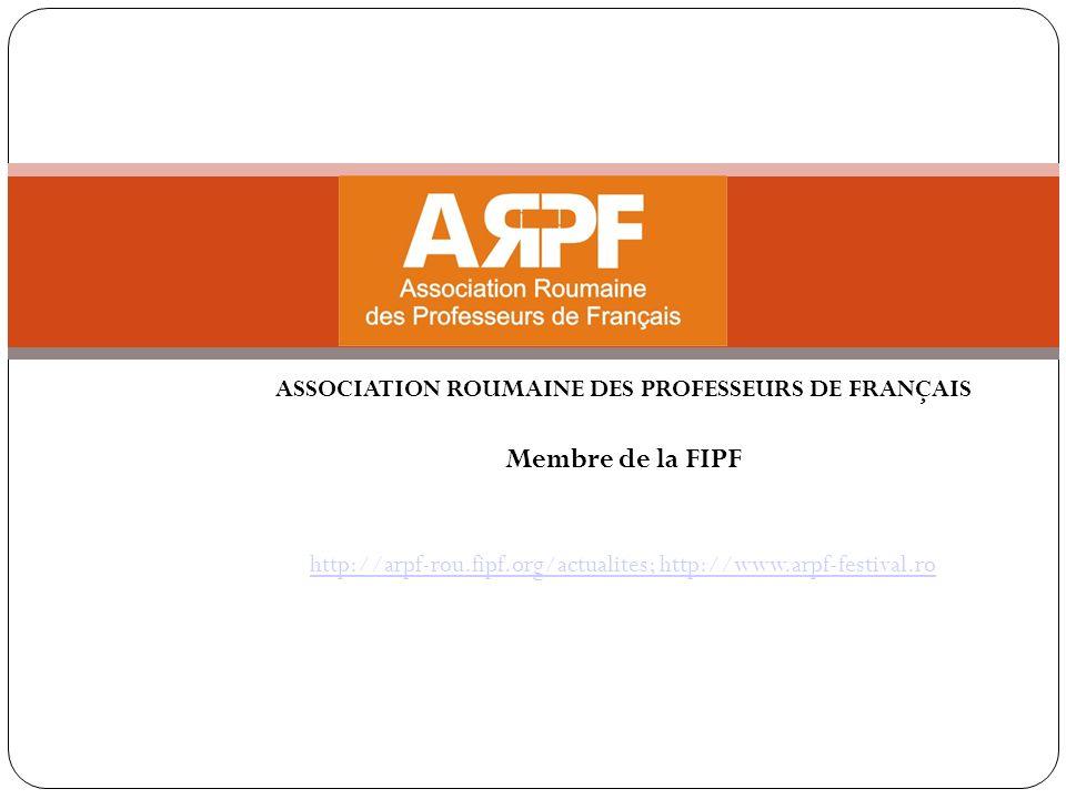 ASSOCIATION ROUMAINE DES PROFESSEURS DE FRANÇAIS Membre de la FIPF http://arpf-rou.fipf.org/actualites; http://www.arpf-festival.ro