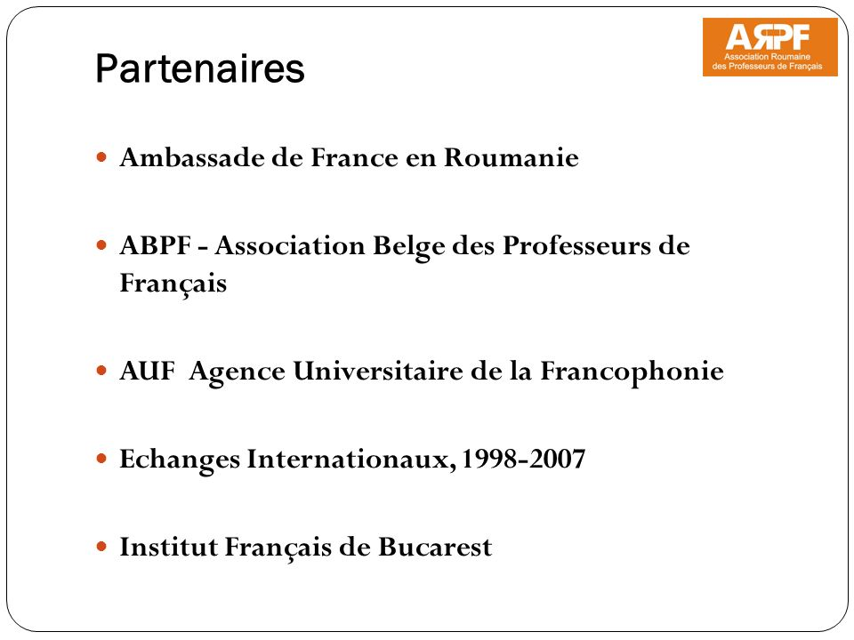 Partenaires Ambassade de France en Roumanie ABPF - Association Belge des Professeurs de Français AUF Agence Universitaire de la Francophonie Echanges Internationaux, 1998-2007 Institut Français de Bucarest