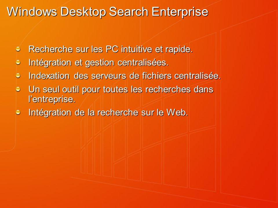 Windows Desktop Search Enterprise Téléchargeable sur : http://www.microsoft.com/windows/desktopsearch/enterprise http://www.microsoft.com/windows/desktopsearch/enterprise Gestion via des stratégies de groupe.