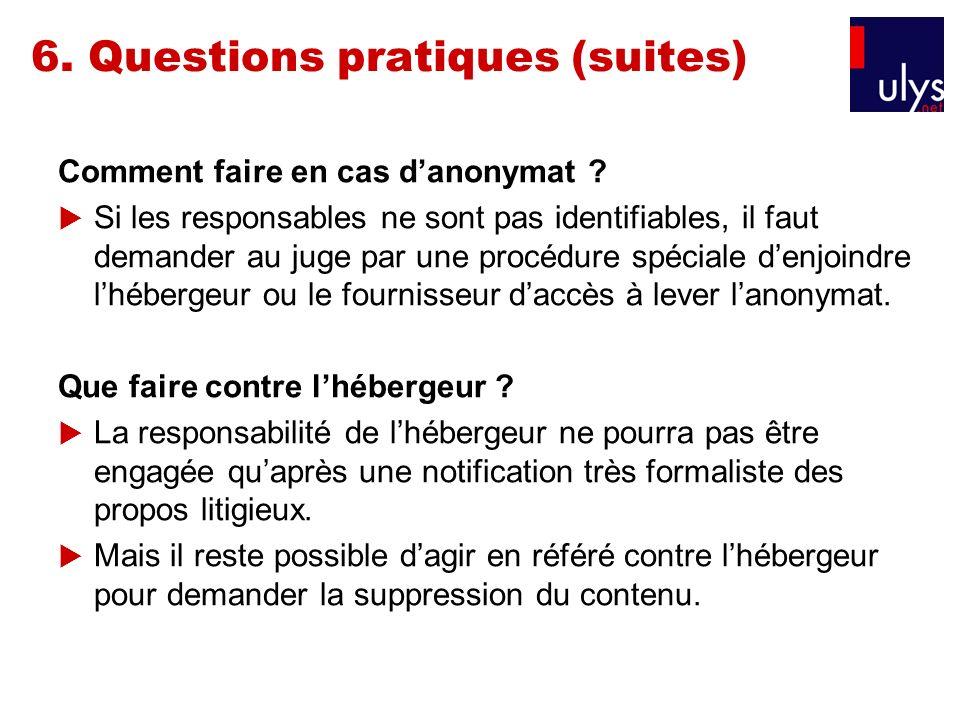 6. Questions pratiques (suites) Comment faire en cas danonymat ? Si les responsables ne sont pas identifiables, il faut demander au juge par une procé
