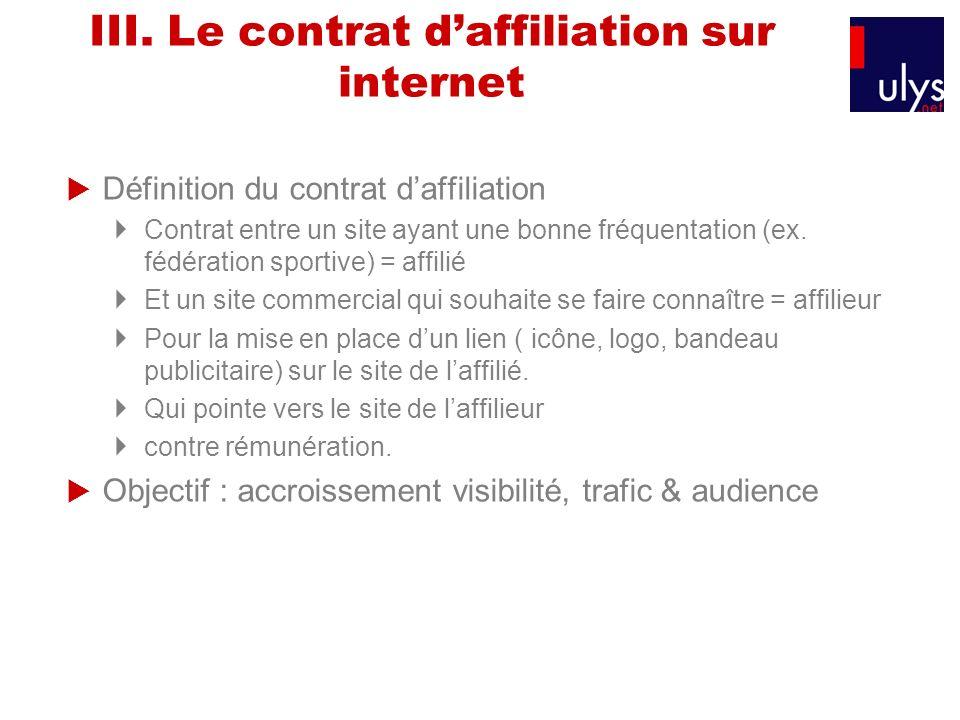III. Le contrat daffiliation sur internet Définition du contrat daffiliation Contrat entre un site ayant une bonne fréquentation (ex. fédération sport