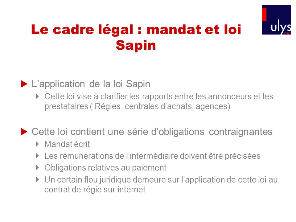 Le cadre légal : mandat et loi Sapin Lapplication de la loi Sapin Cette loi vise à clarifier les rapports entre les annonceurs et les prestataires ( R