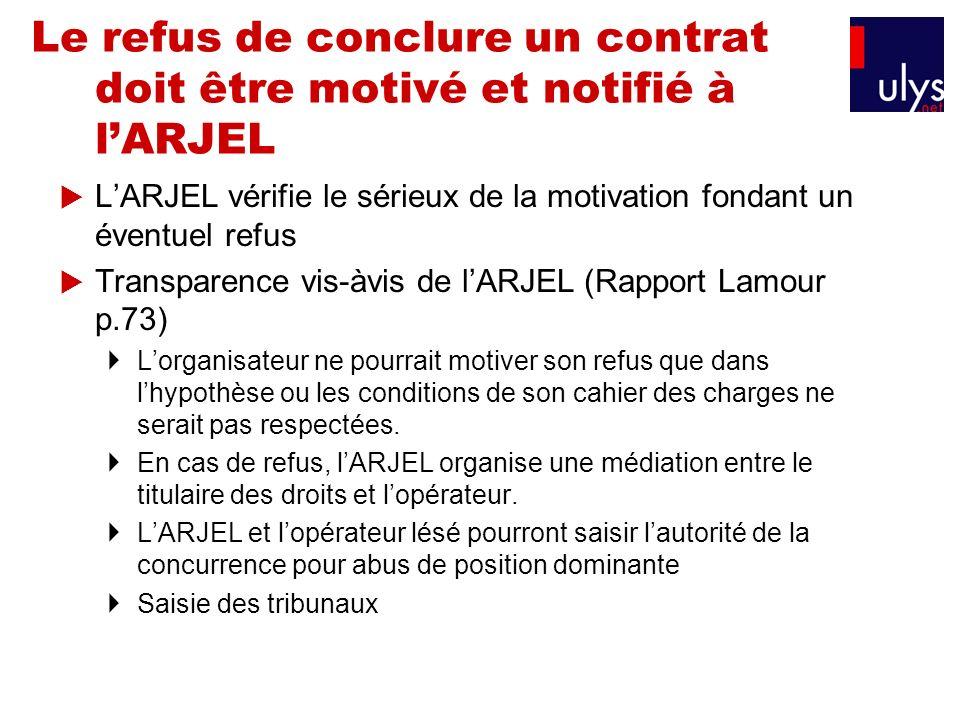 Le refus de conclure un contrat doit être motivé et notifié à lARJEL LARJEL vérifie le sérieux de la motivation fondant un éventuel refus Transparence