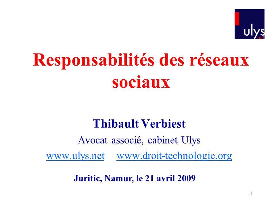 1 Responsabilités des réseaux sociaux Thibault Verbiest Avocat associé, cabinet Ulys www.ulys.netwww.ulys.net www.droit-technologie.orgwww.droit-technologie.org Juritic, Namur, le 21 avril 2009