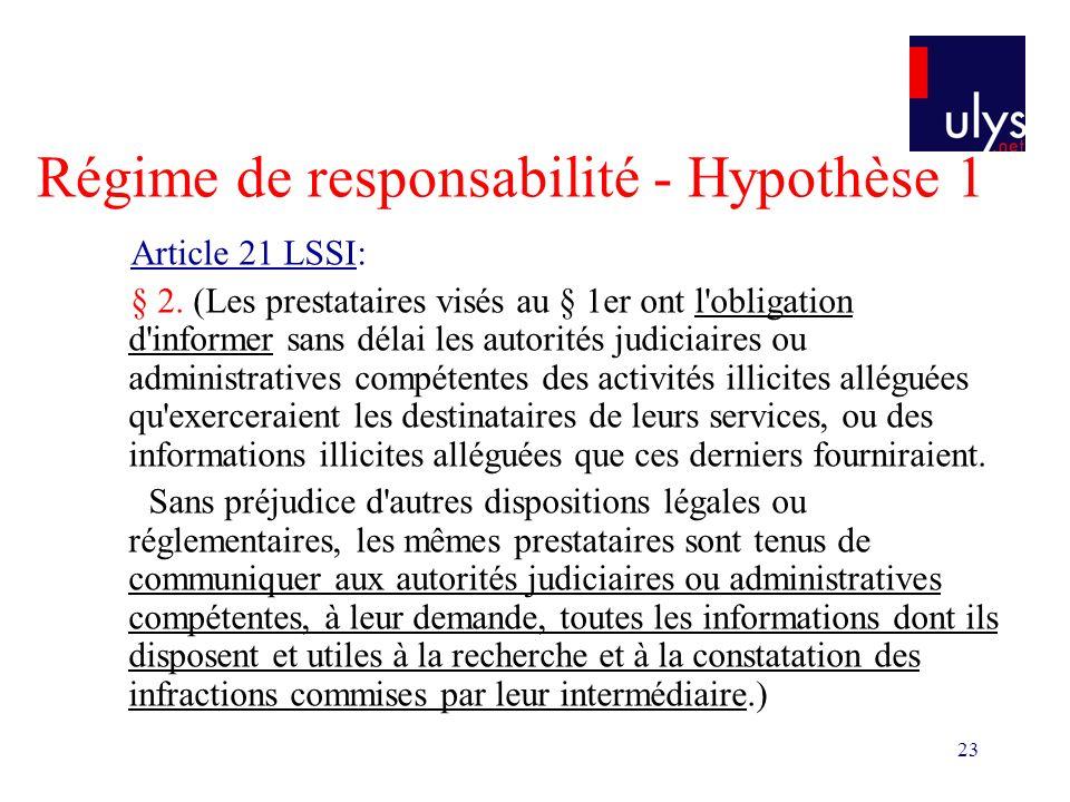 23 Régime de responsabilité - Hypothèse 1 Article 21 LSSI: § 2. (Les prestataires visés au § 1er ont l'obligation d'informer sans délai les autorités