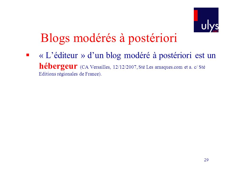29 Blogs modérés à postériori « Léditeur » dun blog modéré à postériori est un hébergeur (CA Versailles, 12/12/2007, Sté Les arnaques.com et a. c/ Sté