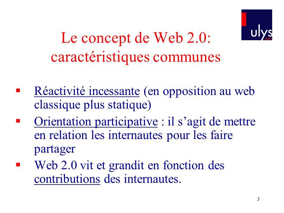3 Le concept de Web 2.0: caractéristiques communes Réactivité incessante (en opposition au web classique plus statique) Orientation participative : il sagit de mettre en relation les internautes pour les faire partager Web 2.0 vit et grandit en fonction des contributions des internautes.