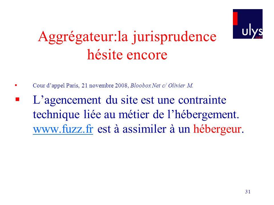 31 Aggrégateur:la jurisprudence hésite encore Cour dappel Paris, 21 novembre 2008, Bloobox Net c/ Olivier M. Lagencement du site est une contrainte te