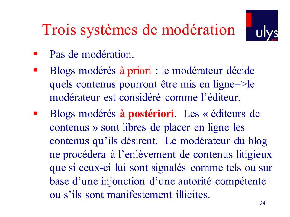 34 Trois systèmes de modération Pas de modération. Blogs modérés à priori : le modérateur décide quels contenus pourront être mis en ligne=>le modérat