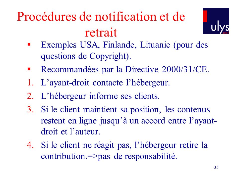 35 Procédures de notification et de retrait Exemples USA, Finlande, Lituanie (pour des questions de Copyright). Recommandées par la Directive 2000/31/