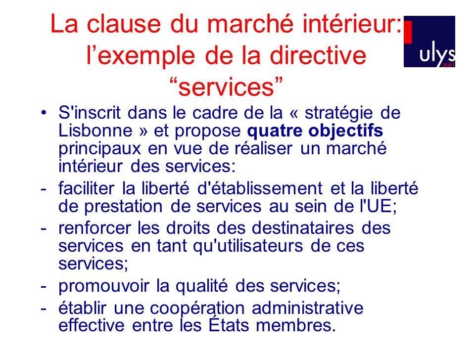 La clause du marché intérieur: lexemple de la directive services S inscrit dans le cadre de la « stratégie de Lisbonne » et propose quatre objectifs principaux en vue de réaliser un marché intérieur des services: -faciliter la liberté d établissement et la liberté de prestation de services au sein de l UE; -renforcer les droits des destinataires des services en tant qu utilisateurs de ces services; -promouvoir la qualité des services; -établir une coopération administrative effective entre les États membres.