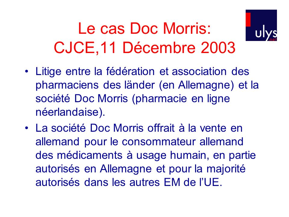 Le cas Doc Morris: CJCE,11 Décembre 2003 Litige entre la fédération et association des pharmaciens des länder (en Allemagne) et la société Doc Morris (pharmacie en ligne néerlandaise).