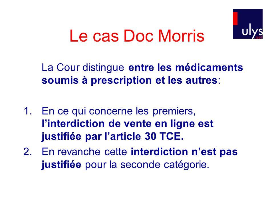 Le cas Doc Morris La Cour distingue entre les médicaments soumis à prescription et les autres: 1.En ce qui concerne les premiers, linterdiction de vente en ligne est justifiée par larticle 30 TCE.