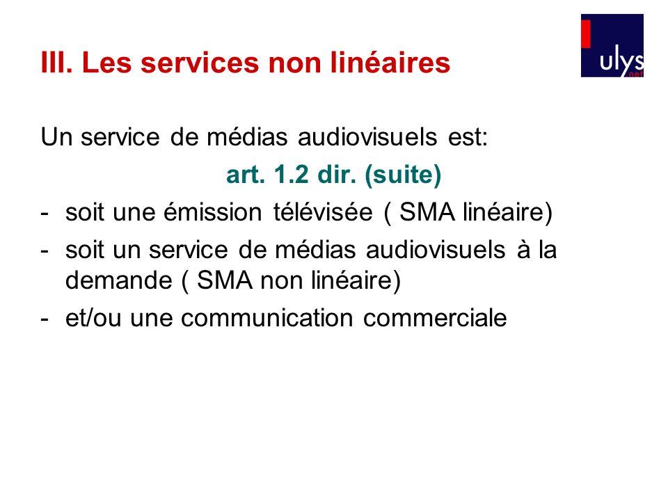 III. Les services non linéaires Un service de médias audiovisuels est: art. 1.2 dir. (suite) -soit une émission télévisée ( SMA linéaire) -soit un ser