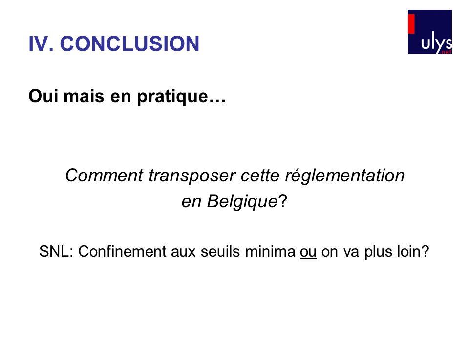 Oui mais en pratique… Comment transposer cette réglementation en Belgique? SNL: Confinement aux seuils minima ou on va plus loin? IV. CONCLUSION