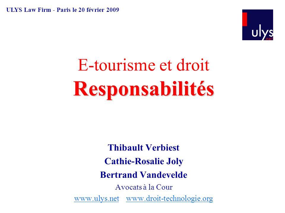 Responsabilités E-tourisme et droit Responsabilités Thibault Verbiest Cathie-Rosalie Joly Bertrand Vandevelde Avocats à la Cour www.ulys.netwww.ulys.net www.droit-technologie.orgwww.droit-technologie.org ULYS Law Firm - Paris le 20 février 2009