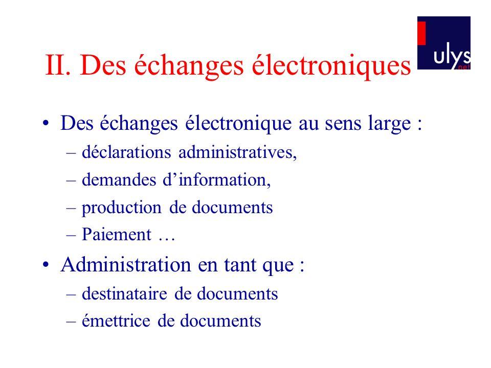 II. Des échanges électroniques Des échanges électronique au sens large : –déclarations administratives, –demandes dinformation, –production de documen