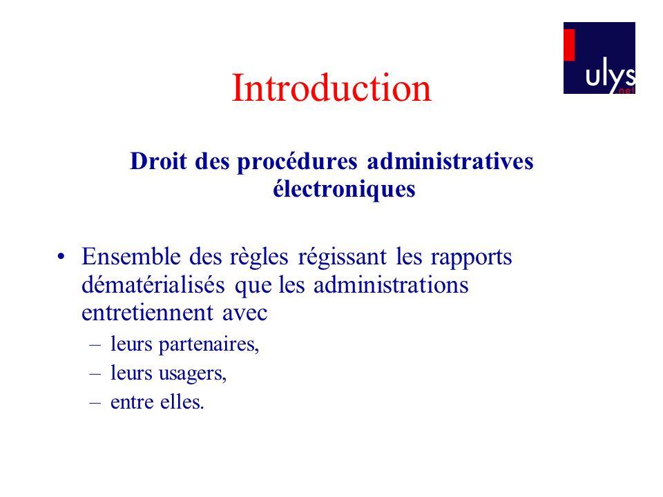 Introduction Droit des procédures administratives électroniques Ensemble des règles régissant les rapports dématérialisés que les administrations entretiennent avec –leurs partenaires, –leurs usagers, –entre elles.