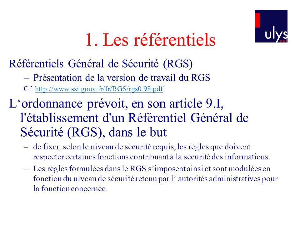 1. Les référentiels Référentiels Général de Sécurité (RGS) –Présentation de la version de travail du RGS Cf. http://www.ssi.gouv.fr/fr/RGS/rgs0.98.pdf