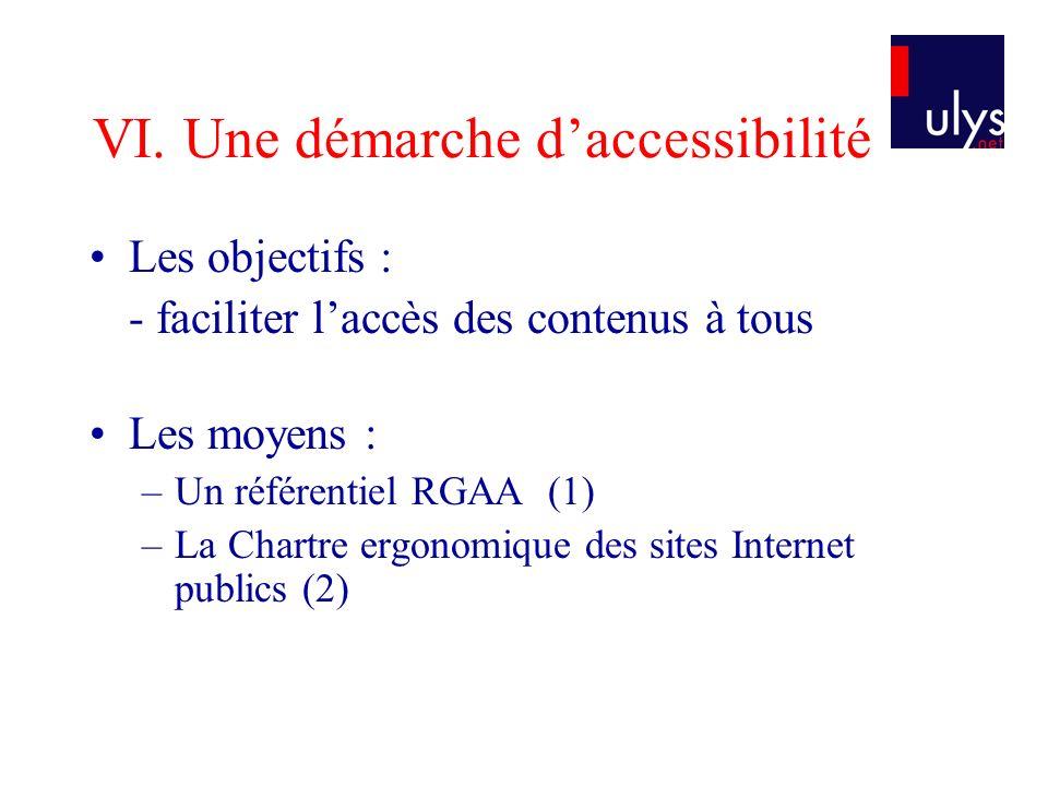 VI. Une démarche daccessibilité Les objectifs : - faciliter laccès des contenus à tous Les moyens : –Un référentiel RGAA (1) –La Chartre ergonomique d