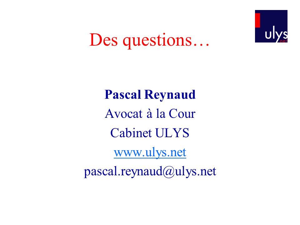 Des questions… Pascal Reynaud Avocat à la Cour Cabinet ULYS www.ulys.net pascal.reynaud@ulys.net