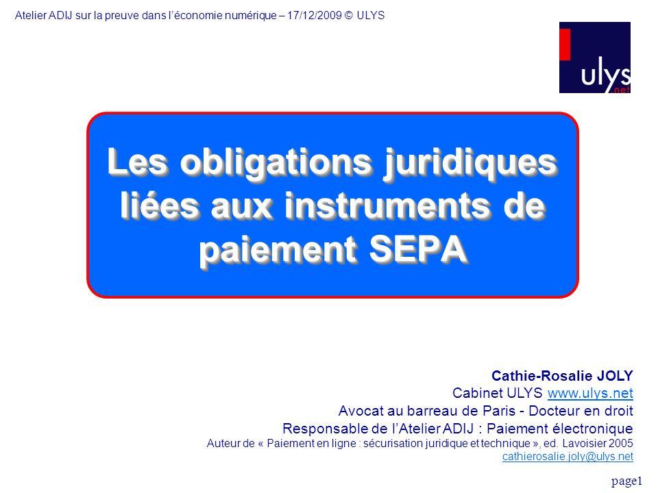 page1 Les obligations juridiques liées aux instruments de paiement SEPA Cathie-Rosalie JOLY Cabinet ULYS www.ulys.netwww.ulys.net Avocat au barreau de