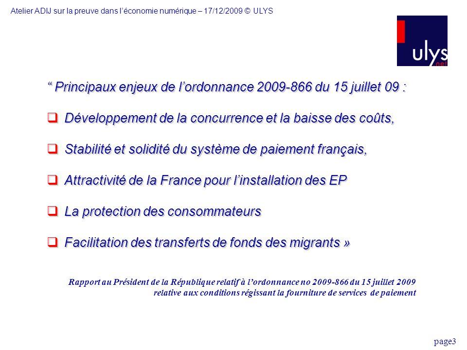 page3 Principaux enjeux de lordonnance 2009-866 du 15 juillet 09 : Principaux enjeux de lordonnance 2009-866 du 15 juillet 09 : Développement de la concurrence et la baisse des coûts, Développement de la concurrence et la baisse des coûts, Stabilité et solidité du système de paiement français, Stabilité et solidité du système de paiement français, Attractivité de la France pour linstallation des EP Attractivité de la France pour linstallation des EP La protection des consommateurs La protection des consommateurs Facilitation des transferts de fonds des migrants » Facilitation des transferts de fonds des migrants » Rapport au Président de la République relatif à lordonnance no 2009-866 du 15 juillet 2009 relative aux conditions régissant la fourniture de services de paiement Atelier ADIJ sur la preuve dans léconomie numérique – 17/12/2009 © ULYS