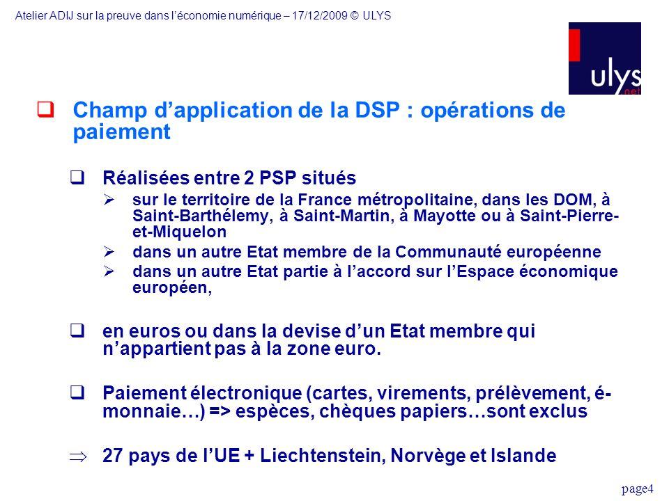 page4 Champ dapplication de la DSP : opérations de paiement Réalisées entre 2 PSP situés sur le territoire de la France métropolitaine, dans les DOM, à Saint-Barthélemy, à Saint-Martin, à Mayotte ou à Saint-Pierre- et-Miquelon dans un autre Etat membre de la Communauté européenne dans un autre Etat partie à laccord sur lEspace économique européen, en euros ou dans la devise dun Etat membre qui nappartient pas à la zone euro.