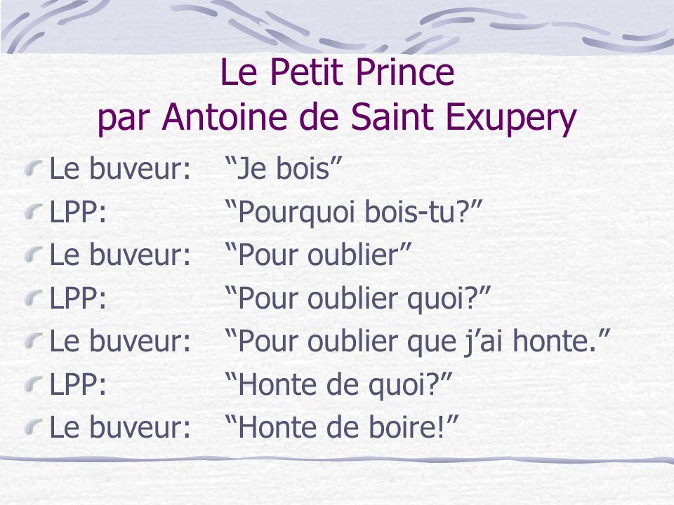 Le Petit Prince par Antoine de Saint Exupery Le buveur:Je bois LPP:Pourquoi bois-tu? Le buveur:Pour oublier LPP:Pour oublier quoi? Le buveur:Pour oubl