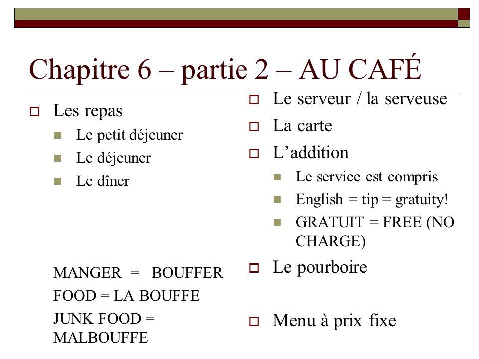 Chapitre 6 – partie 2 – AU CAFÉ Les repas Le petit déjeuner Le déjeuner Le dîner MANGER = BOUFFER FOOD = LA BOUFFE JUNK FOOD = MALBOUFFE Le serveur / la serveuse La carte Laddition Le service est compris English = tip = gratuity.