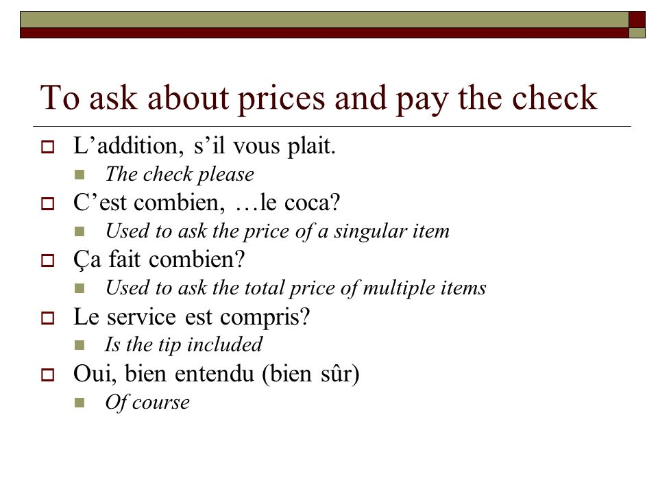 To ask about prices and pay the check Laddition, sil vous plait. The check please Cest combien, …le coca? Used to ask the price of a singular item Ça