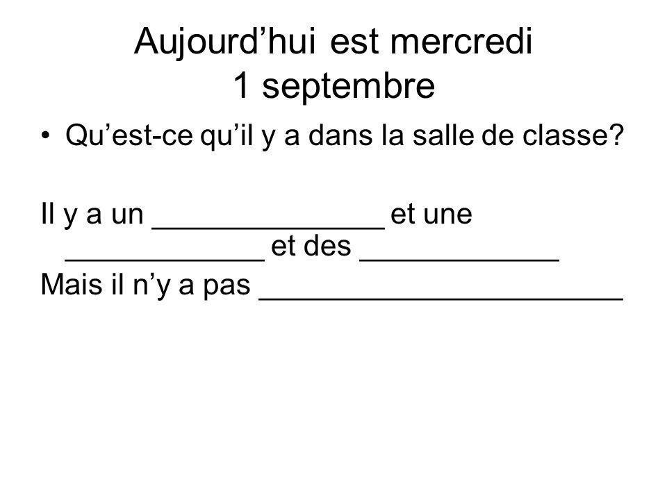 Aujourdhui est mercredi 1 septembre Quest-ce quil y a dans la salle de classe? Il y a un ______________ et une ____________ et des ____________ Mais i