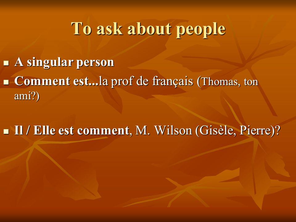 To ask about people A singular person A singular person Comment est...la prof de français ( Thomas, ton ami?) Comment est...la prof de français ( Thom