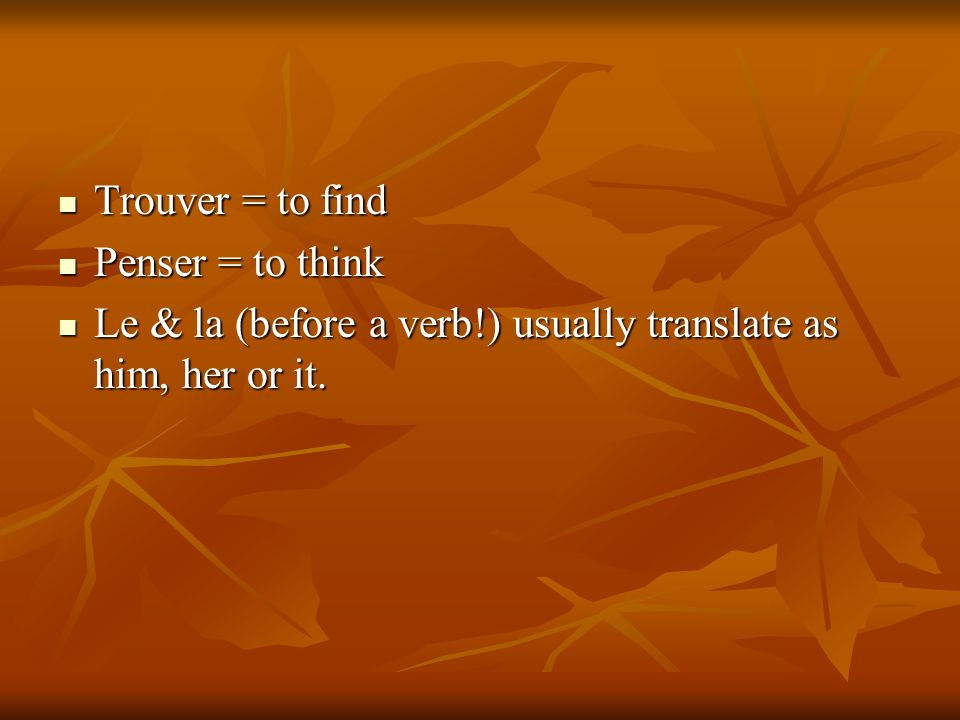Trouver = to find Trouver = to find Penser = to think Penser = to think Le & la (before a verb!) usually translate as him, her or it. Le & la (before