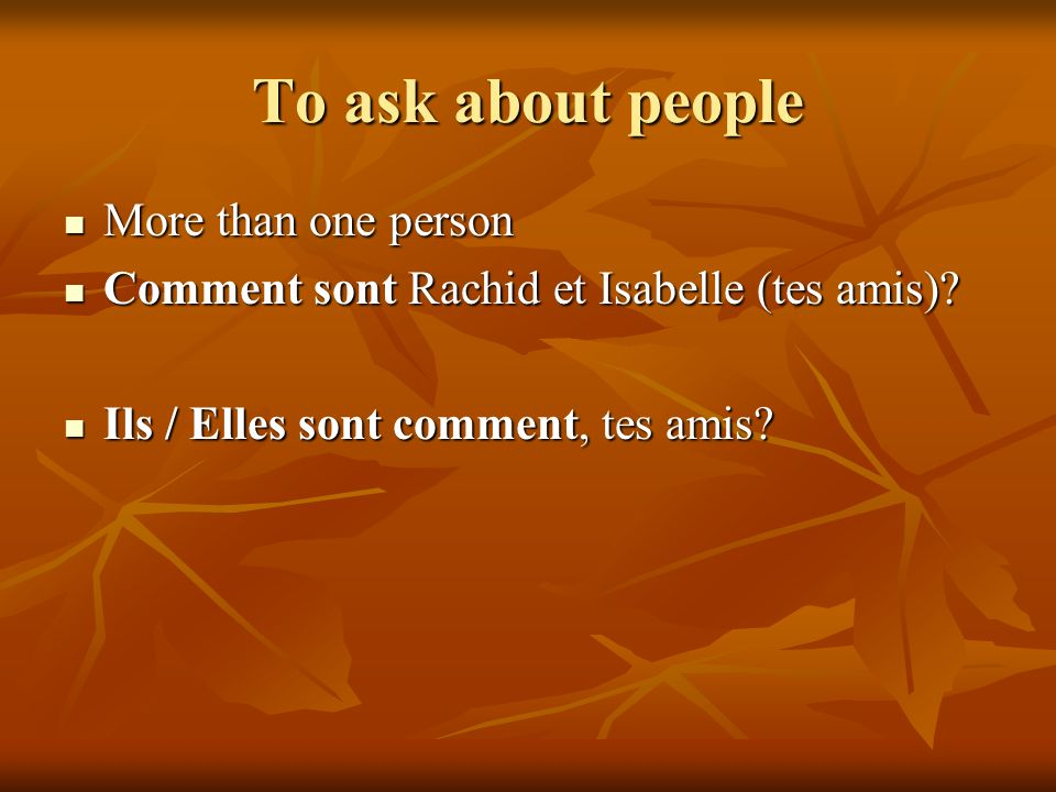 To ask about people More than one person More than one person Comment sont Rachid et Isabelle (tes amis)? Comment sont Rachid et Isabelle (tes amis)?